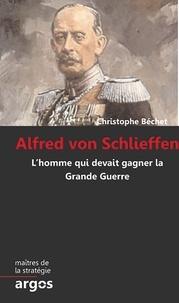 Christophe Bêchet - Alfred von Schlieffen - L'homme qui devait gagner la Grande Guerre.