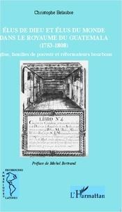 Christophe Belaubre - Elus de dieu et élus du monde dans le royaume du Guatemala (1753-1808) - Eglise, familles de pouvoir et réformateurs bourbons.