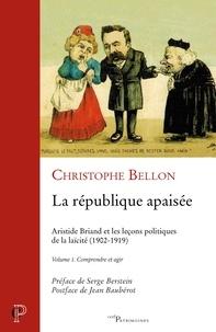 Christophe Bellon - La république apaisée : Aristide Briand et les leçons politiques de la laïcité (1902-1919) - Volume 1, Comprendre et agir.