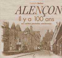 Christophe Belser - Alençon - Il y a 100 ans en cartes postales anciennes.