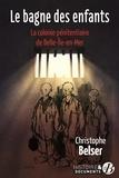 Christophe Belser - Le bagne des enfants - La colonie pénitentiaire de Belle-Ile-en-mer.