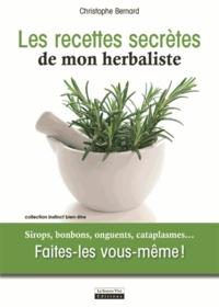 Christophe Bernard - Les recettes secrètes de mon herbaliste - Sirops, bonbons, onguents, cataplasmes... Faites-les vous-même !.