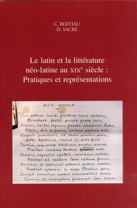 Christophe Bertiau et Dirk Sacré - Le latin et la littérature néo-latine au XIXe siècle : Pratiques et représentations.