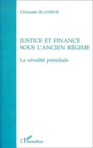 Christophe Blanquie - Justice et finance sous l'Ancien Régime. - La vénalité présidiale.