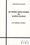 Christophe Blanquie - Les épîtres dédicatoires de Scipion Dupleix - Une carrière en épîtres ?.