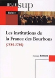 Christophe Blanquie - Les institutions de la France des Bourbons (1589-1789).