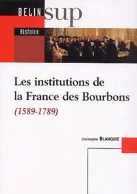 Christophe Blanquie - Les institutions de la France des Bourbons (1589-1789).
