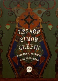 Christophe Boulanger et Savine Faupin - Lesage, Simon, Crépin - Peintres, spirites & guérisseurs.
