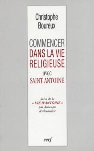 Christophe Boureux - Commencer dans la vie religieuse avec Saint Antoine suivi de La vie d'Antoine par Athanase d'Alexandrie.
