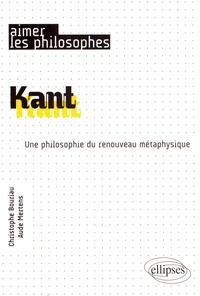 Christophe Bouriau et Aude Mertens - Kant - Une philosophie du renouveau métaphysique.
