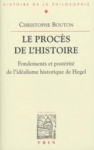 Christophe Bouton - Le procès de l'histoire - Fondements et postérité de l'idéalisme historique de Hegel.