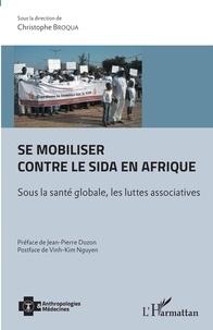 Christophe Broqua - Se mobiliser contre le sida en Afrique - Sous la santé globale, les luttes associatives.