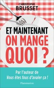 Christophe Brusset - Et maintenant, on mange quoi ? - Un ancien industriel de l'agroalimentaire vous aide à faire les bons choix.