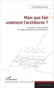 Christophe Camus - Mais que fait vraiment l'architecte ? - Enquête sur les pratiques et modes d'existence de l'architecture.