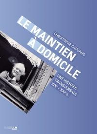 Christophe Capuano - Le maintien à domicile - Une histoire transversale (XIXe-XXIe s.).