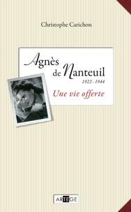 Christophe Carichon - Agnès de Nanteuil (1922-1944) - Une vie offerte.
