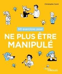 Christophe Carré - 50 exercices pour ne plus être manipulé.