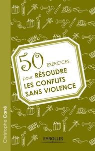 Christophe Carré - 50 exercices pour résoudre les conflits sans violence.