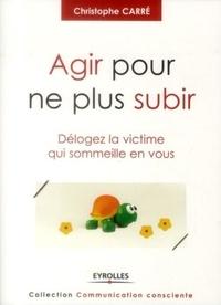 Christophe Carré - Agir pour ne plus subir - Délogez la victime qui sommeille en vous.