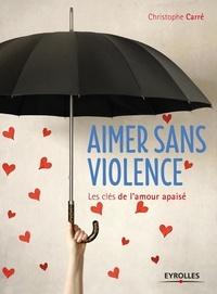 Christophe Carré - Aimer sans violence - Les clés de l'amour apaisé.