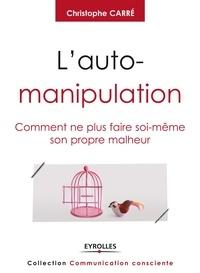 Christophe Carré - L'auto-manipulation - Comment ne plus faire soi-même son propre malheur.