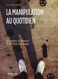 Christophe Carré - La manipulation au quotidien - La repérer, la déjouer et en faire bon usage.