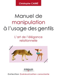 Christophe Carré - Manuel de manipulation à l'usage des gentils - L'art de l'élégance relationnelle.