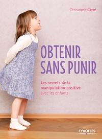 Christophe Carré - Obtenir sans punir - Les secrets de la manipulation positive avec les enfants.