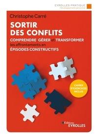 Christophe Carré - Sortir des conflits - Comprendre, gérer et transformer les affrontements en épisodes constructifs.