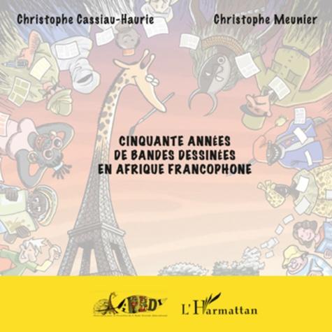 Christophe Cassiau-Haurie et Christophe Meunier - Cinquante années de bandes dessinées en Afrique francophone.