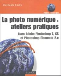 Christophe Castro - La photo numérique : ateliers pratiques - Avec Photoshop 7, CS et Photoshop Elements 2-x.