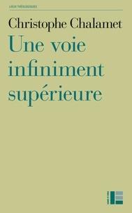 Christophe Chalamet - Une voie infiniment supérieure - Essai sur la foi, l'espérance et l'amour.