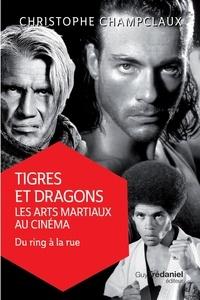Christophe Champclaux - Tigres et dragons, les arts martiaux au cinéma 2 - Du ring à la rue.