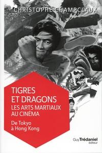 Christophe Champclaux - Tigres et dragons : les arts martiaux au cinéma - Tome 1, De Tokyo à Hong Kong.