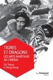 Christophe Champclaux - Tigres et dragons les arts martiaux au cinéma - De Tokyo à Hong Kong.