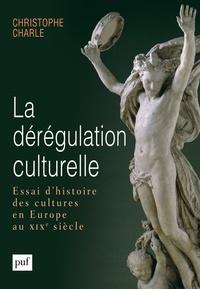 Christophe Charle - La dérégulation culturelle - Essai d'histoire des cultures en Europe au XIXe siècle.