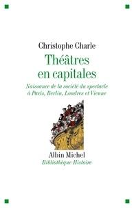 Christophe Charle - Théâtres en capitales - Naissance de la société du spectacle à Paris Berlin Londres et Vienne 1860-1914.