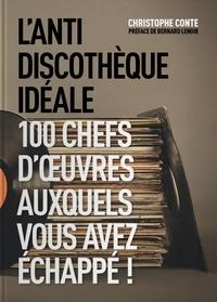 Christophe Conte - L'antidiscothèque idéale - 100 chefs-d'oeuvre auxquels vous avez échappé !.