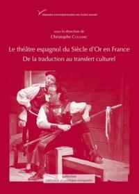 Christophe Couderc - Le théâtre espagnol du Siècle d'or en France (XVIIe-XXe siècle) - De la traduction au transfert culturel.