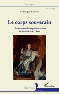 Christophe Danvers - Le corps souverain - Une histoire des représentations du pouvoir en France.