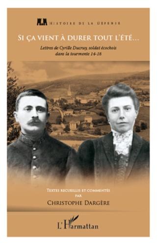 Christophe Dargère - Si ça vient à durer tout l'été - Lettres de Cyrille Ducruy, soldat écochois dans la tourmente, 14-18.