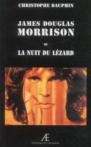 Christophe Dauphin - James Douglas Morrison ou la nuit du lézard.