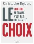 Christophe Dejours - Le choix - Souffrir au travail n'est pas une fatalité.