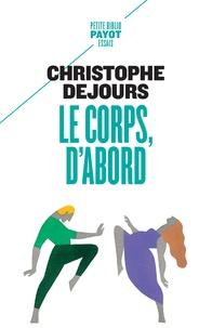 Christophe Dejours - Le corps, d'abord - Corps biologique, corps érotique et sens moral.