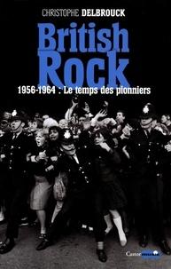 Christophe Delbrouck - British Rock - Tome 1, 1956-1964 : Le temps des pionniers.