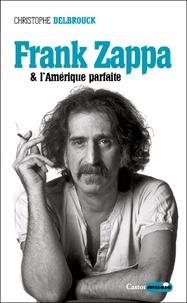 Christophe Delbrouck - Frank Zappa et l'Amérique parfaite.