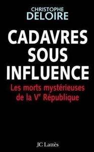Christophe Deloire - Cadavres sous influence - Les morts mystérieuses de la Ve république.