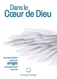 Christophe Delvallé - Dans le Coeur de Dieu - Ma rencontre avec un ange a bouleversé ma vie.