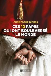 Christophe Dickès - Ces 12 papes qui ont bouleversé le monde.