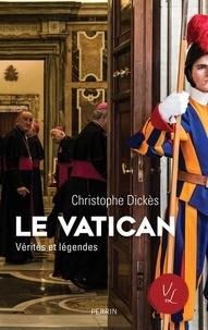 Christophe Dickès - Le Vatican - Vérités et légendes.